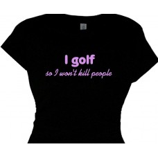 I golf  so i wont kill people - woman golfer shirts
